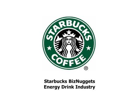 Starbucks BizNuggets Energy Drink Industry. Overview of Energy Market Market of more than 3.2B in 2006 516% adjusted $ sales growth during 2001-2006 –Can.