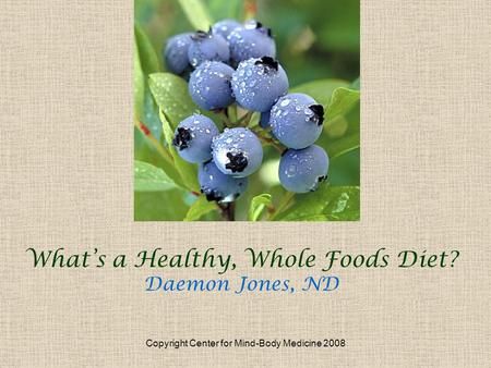 Copyright Center for Mind-Body Medicine 2008 Whats a Healthy, Whole Foods Diet? Daemon Jones, ND.