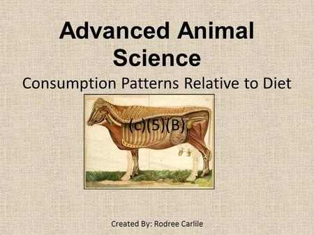 Advanced Animal Science Consumption Patterns Relative to Diet (c)(5)(B) Created By: Rodree Carlile.