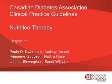 Canadian Diabetes Association Clinical Practice Guidelines Nutrition Therapy Chapter 11 Paula D. Dworatzek, Kathryn Arcudi, Réjeanne Gougeon, Nadira Husein,