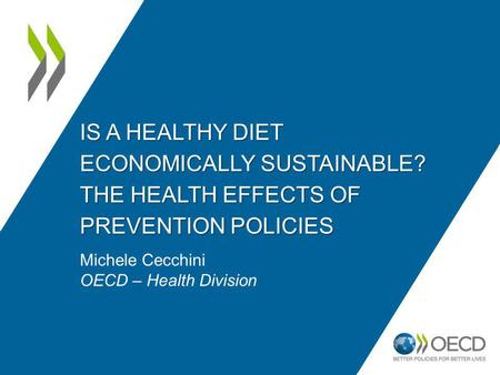 IS A HEALTHY DIET ECONOMICALLY SUSTAINABLE? THE HEALTH EFFECTS OF PREVENTION POLICIES Michele Cecchini OECD – Health Division.