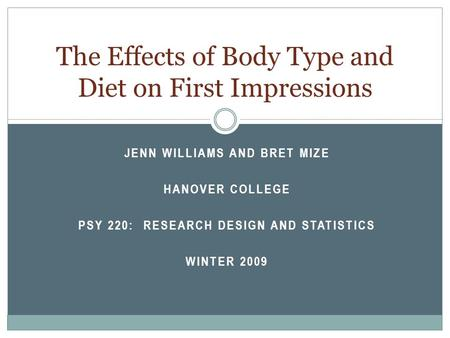 JENN WILLIAMS AND BRET MIZE HANOVER COLLEGE PSY 220: RESEARCH DESIGN AND STATISTICS WINTER 2009 The Effects of Body Type and Diet on First Impressions.