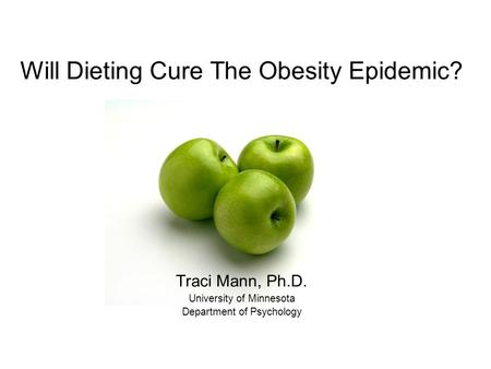 Will Dieting Cure The Obesity Epidemic? Traci Mann, Ph.D. University of Minnesota Department of Psychology.