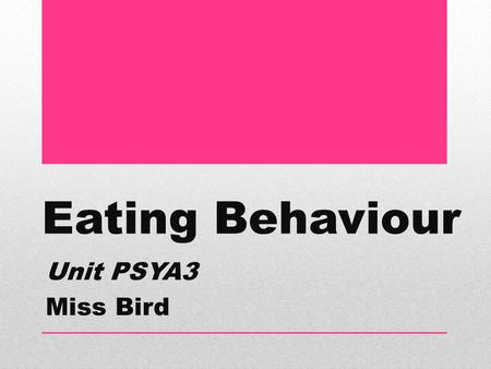 Eating Behaviour Unit PSYA3 Miss Bird.