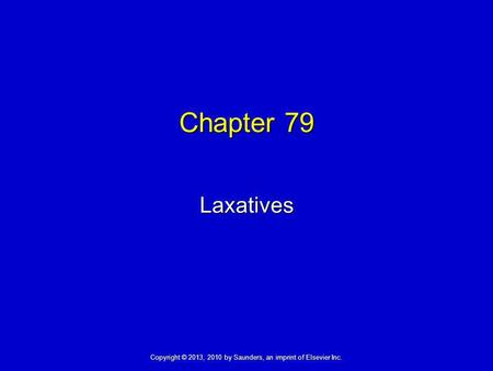 Copyright © 2013, 2010 by Saunders, an imprint of Elsevier Inc. Chapter 79 Laxatives.