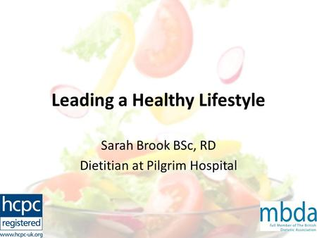 Leading a Healthy Lifestyle Sarah Brook BSc, RD Dietitian at Pilgrim Hospital.