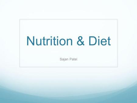 Nutrition & Diet Sajan Patel. About Nutrition and Diet Nutrition-how the things people intake nourishes their body. Diet-consists of what a person eats.