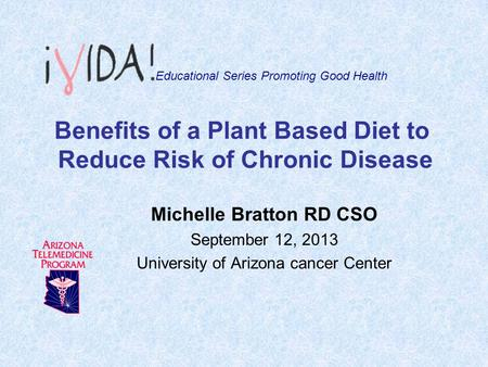 Benefits of a Plant Based Diet to Reduce Risk of Chronic Disease Michelle Bratton RD CSO September 12, 2013 University of Arizona cancer Center Educational.
