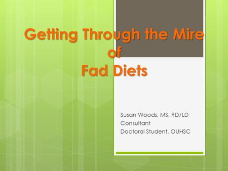 Getting Through the Mire of Fad Diets Susan Woods, MS, RD/LD Consultant Doctoral Student, OUHSC.