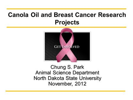 Chung S. Park Animal Science Department North Dakota State University November, 2012 Canola Oil and Breast Cancer Research Projects.