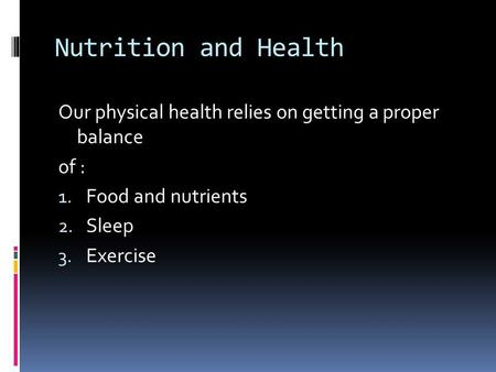 Nutrition and Health Our physical health relies on getting a proper balance of : Food and nutrients Sleep Exercise.