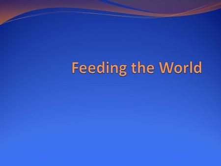 Feeding the World.