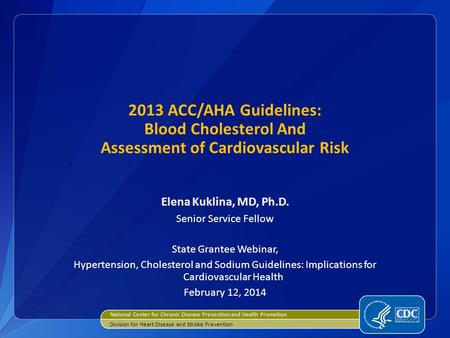 2013 ACC/AHA Guidelines: Blood Cholesterol And Assessment of Cardiovascular Risk Elena Kuklina, MD, Ph.D. Senior Service Fellow State Grantee Webinar,