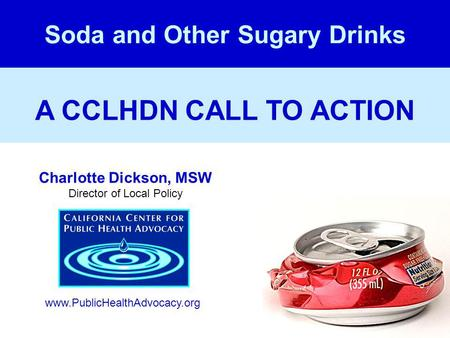 A CCLHDN CALL TO ACTION Soda and Other Sugary Drinks Charlotte Dickson, MSW Director of Local Policy www.PublicHealthAdvocacy.org.