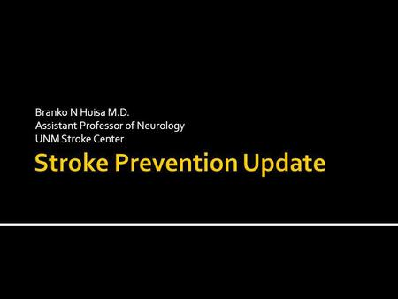 Branko N Huisa M.D. Assistant Professor of Neurology UNM Stroke Center.