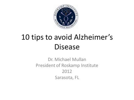 10 tips to avoid Alzheimers Disease Dr. Michael Mullan President of Roskamp Institute 2012 Sarasota, FL.