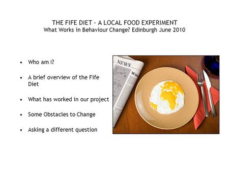 THE FIFE DIET - A LOCAL FOOD EXPERIMENT What Works in Behaviour Change? Edinburgh June 2010 Who am I? A brief overview of the Fife Diet What has worked.