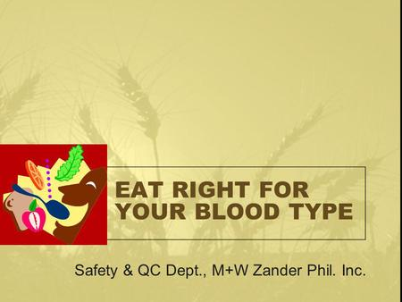 EAT RIGHT FOR YOUR BLOOD TYPE Safety & QC Dept., M+W Zander Phil. Inc.