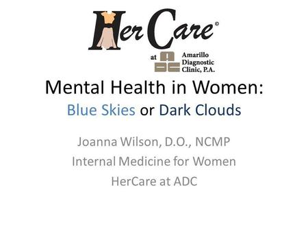 Mental Health in Women: Blue Skies or Dark Clouds Joanna Wilson, D.O., NCMP Internal Medicine for Women HerCare at ADC.