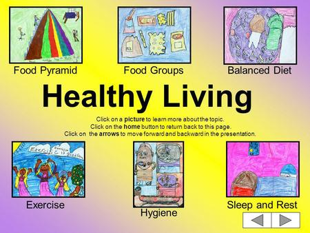 Healthy Living Click on a picture to learn more about the topic. Click on the home button to return back to this page. Click on the arrows to move forward.