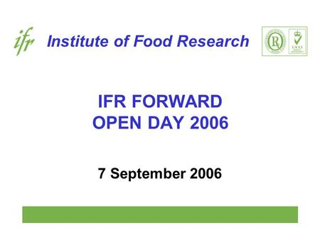 Institute of Food Research IFR FORWARD OPEN DAY 2006 7 September 2006.