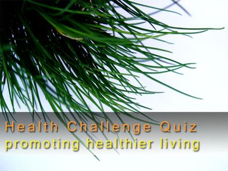 Welcome to the health challenge quiz. This quiz will test your knowledge about the human body as well as general health issues. Hopefully it will be fun.