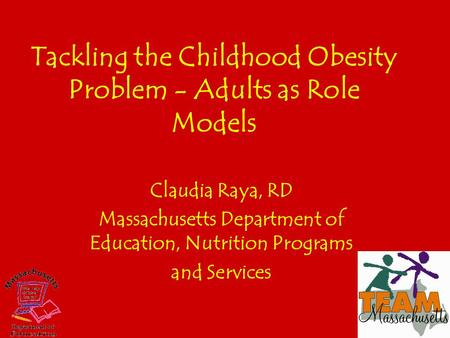 Tackling the Childhood <strong>Obesity</strong> Problem - Adults as Role Models Claudia Raya, RD Massachusetts Department of Education, Nutrition Programs and Services.