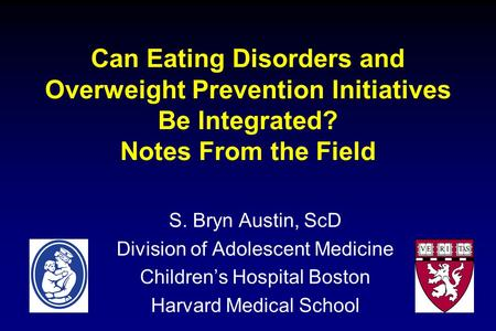 Can Eating Disorders and Overweight Prevention Initiatives Be Integrated? Notes From the Field S. Bryn Austin, ScD Division of Adolescent Medicine Childrens.