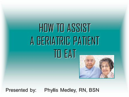 HOW TO ASSIST A GERIATRIC PATIENT TO EAT Presented by:Phyllis Medley, RN, BSN.
