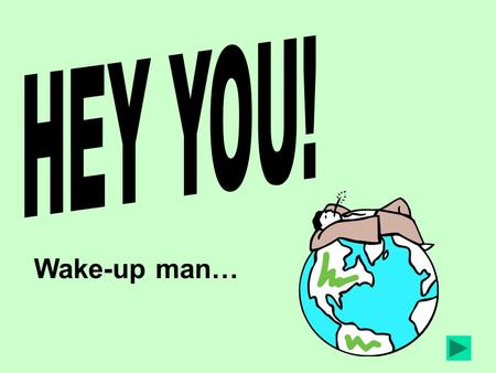 HEY YOU! Wake-up man….