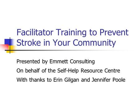 Facilitator Training to Prevent Stroke in Your Community Presented by Emmett Consulting On behalf of the Self-Help Resource Centre With thanks to Erin.