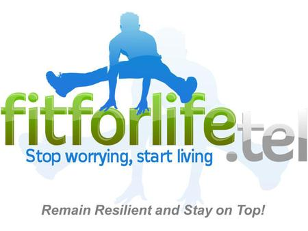 Remain Resilient and Stay on Top!. fitforlife.tel is an approach to living which helps people take control of their lives by building resilient behaviours.