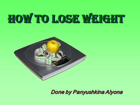Done by Panyushkina Alyona How to Lose WeighT How to Lose WeighT.