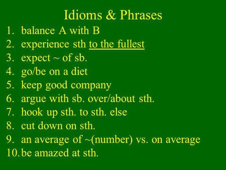 Idioms & Phrases 1.balance A with B 2.experience sth to the fullest 3.expect ~ of sb. 4.go/be on a diet 5.keep good company 6.argue with sb. over/about.