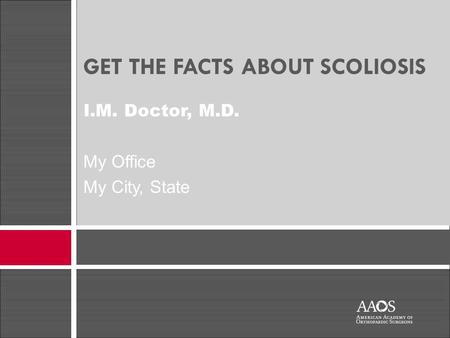 GET THE FACTS ABOUT SCOLIOSIS I.M. Doctor, M.D. My Office My City, State.