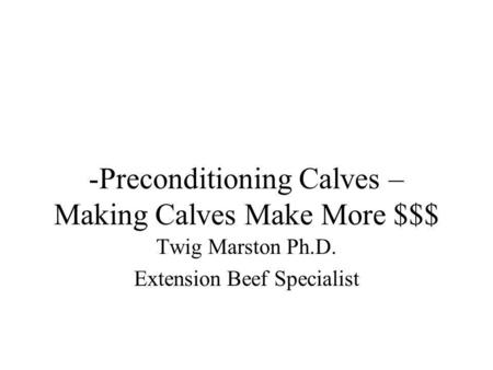 -Preconditioning Calves – Making Calves Make More $$$ Twig Marston Ph.D. Extension Beef Specialist.