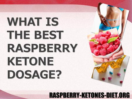 WHAT IS THE BEST RASPBERRY KETONE DOSAGE?. Raspberry Ketone can help you lose significant body fat in a relatively short period of time, but getting the.