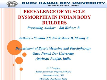 PREVALENCE OF MUSCLE DYSMORPHIA IN INDIAN BODY BUILDERS Presenting Author: – Sai Kishore B Authors:- Sandhu J S, Sai Kishore B, Shenoy S Deptartment of.