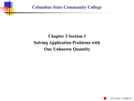 Ch 3 Sec 3: Slide #1 Columbus State Community College Chapter 3 Section 3 Solving Application Problems with One Unknown Quantity.