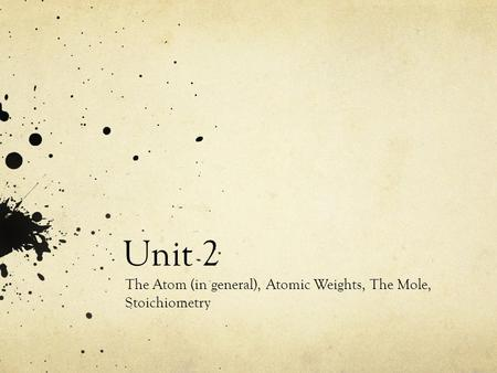 Unit 2 The Atom (in general), Atomic Weights, The Mole, Stoichiometry.