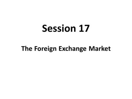 Session 17 The Foreign Exchange Market. An Exchange Rate An exchange rate is the price of one nations in terms of another nations money. There are two.