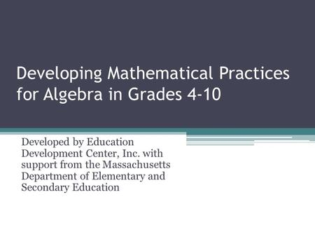 Developing Mathematical Practices for Algebra in Grades 4-10 Developed by Education Development Center, Inc. with support from the Massachusetts Department.