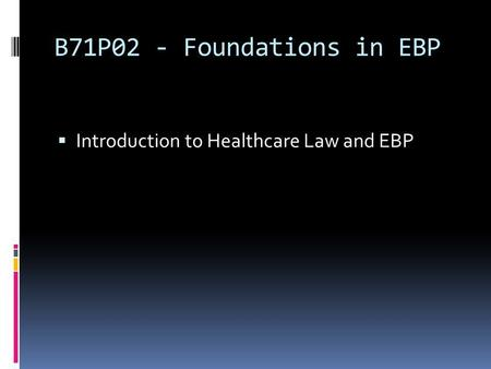 B71P02 - Foundations in EBP Introduction to Healthcare Law and EBP.
