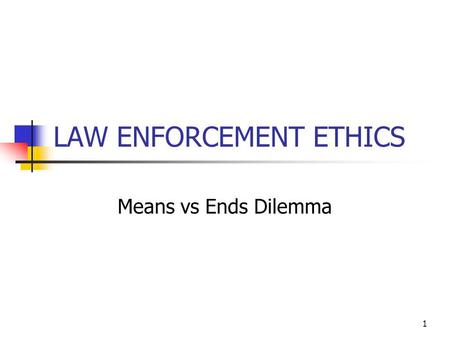 1 LAW ENFORCEMENT ETHICS Means vs Ends Dilemma. 2 Deonological vs Utilitarian is an approach to ethics that focuses on the rightness or wrongness of intentions.
