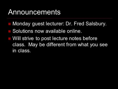Announcements Monday guest lecturer: Dr. Fred Salsbury. Solutions now available online. Will strive to post lecture notes before class. May be different.