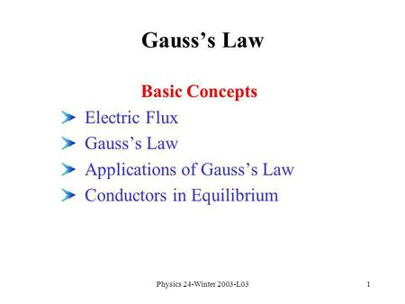 Physics 24-Winter 2003-L031 Gausss Law Basic Concepts Electric Flux Gausss Law Applications of Gausss Law Conductors in Equilibrium.