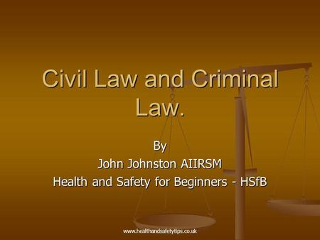 Www.healthandsafetytips.co.uk Civil Law and Criminal Law. By John Johnston AIIRSM Health and Safety for Beginners - HSfB.