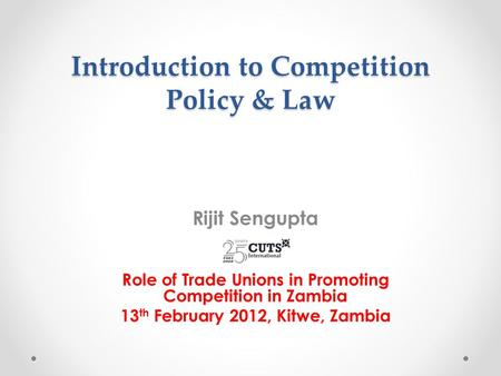 Introduction to Competition Policy & Law Rijit Sengupta Role of Trade Unions in Promoting Competition in Zambia 13 th February 2012, Kitwe, Zambia.