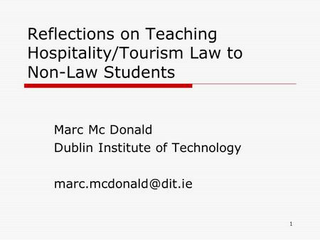 1 Reflections on Teaching Hospitality/Tourism Law to Non-Law Students Marc Mc Donald Dublin Institute of Technology