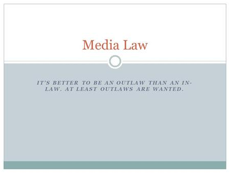 ITS BETTER TO BE AN OUTLAW THAN AN IN- LAW. AT LEAST OUTLAWS ARE WANTED. Media Law.